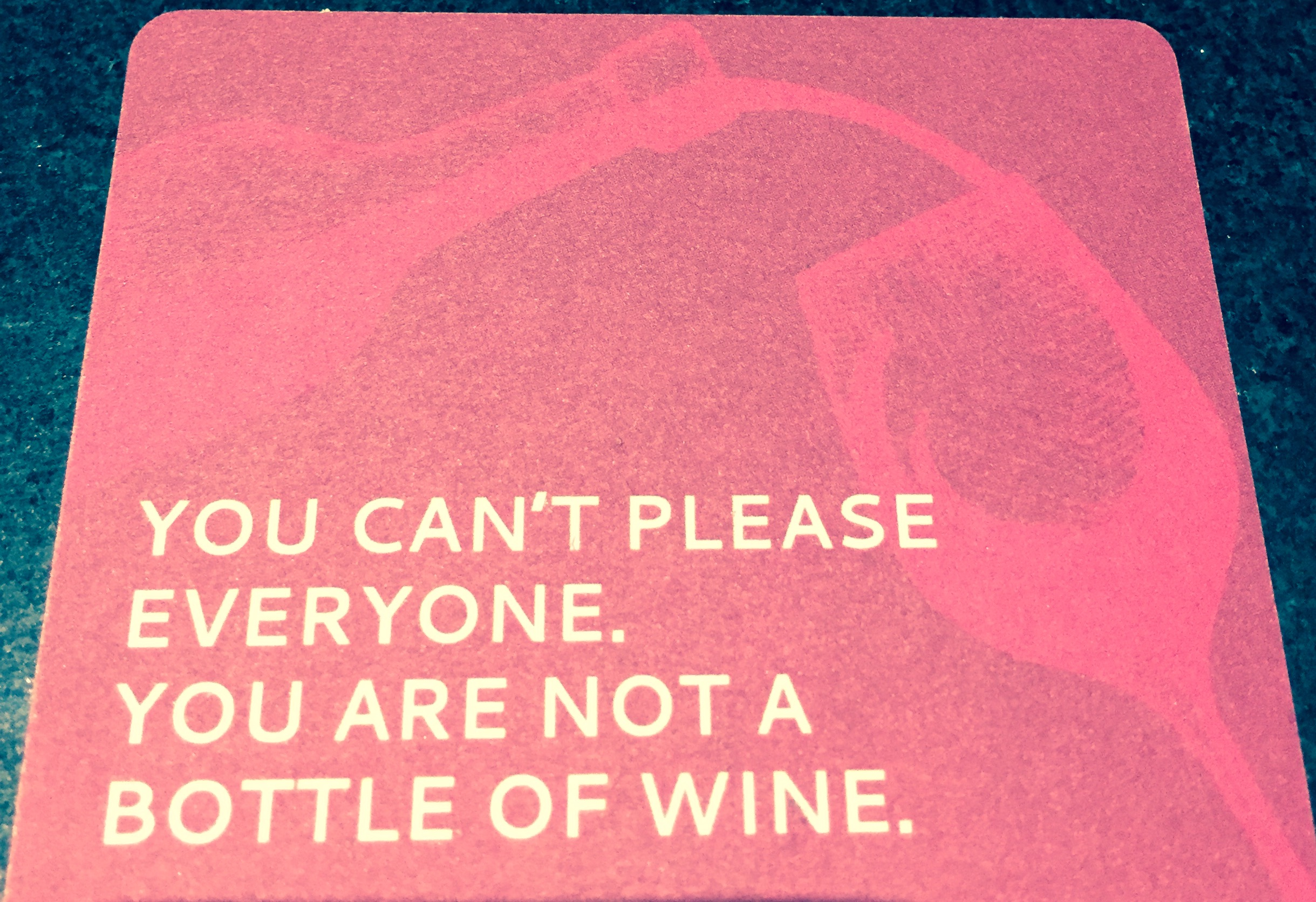 "My New Mantra– ""You Can't Please Everyone. You Are Not A Bottle Of Wine."""